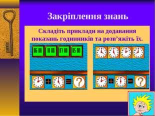 Закріплення знань Складіть приклади на додавання показань годинників та розв