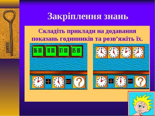 Закріплення знань Складіть приклади на додавання показань годинників та розв...