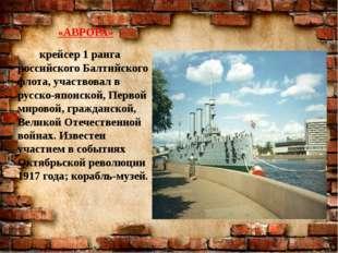 «АВРОРА» крейсер 1 ранга российского Балтийского флота, участвовал в русско-