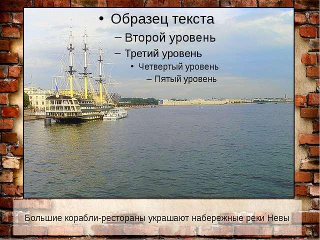 Большие корабли-рестораны украшают набережные реки Невы