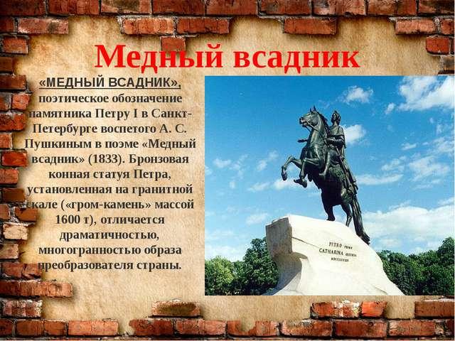 «МЕДНЫЙ ВСАДНИК», поэтическое обозначение памятника Петру I в Санкт-Петербург...