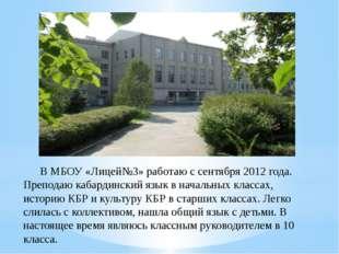В МБОУ «Лицей№3» работаю с сентября 2012 года. Преподаю кабардинский язык в