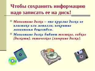 Чтобы сохранить информацию надо записать ее на диск! Магнитные диски – это кр