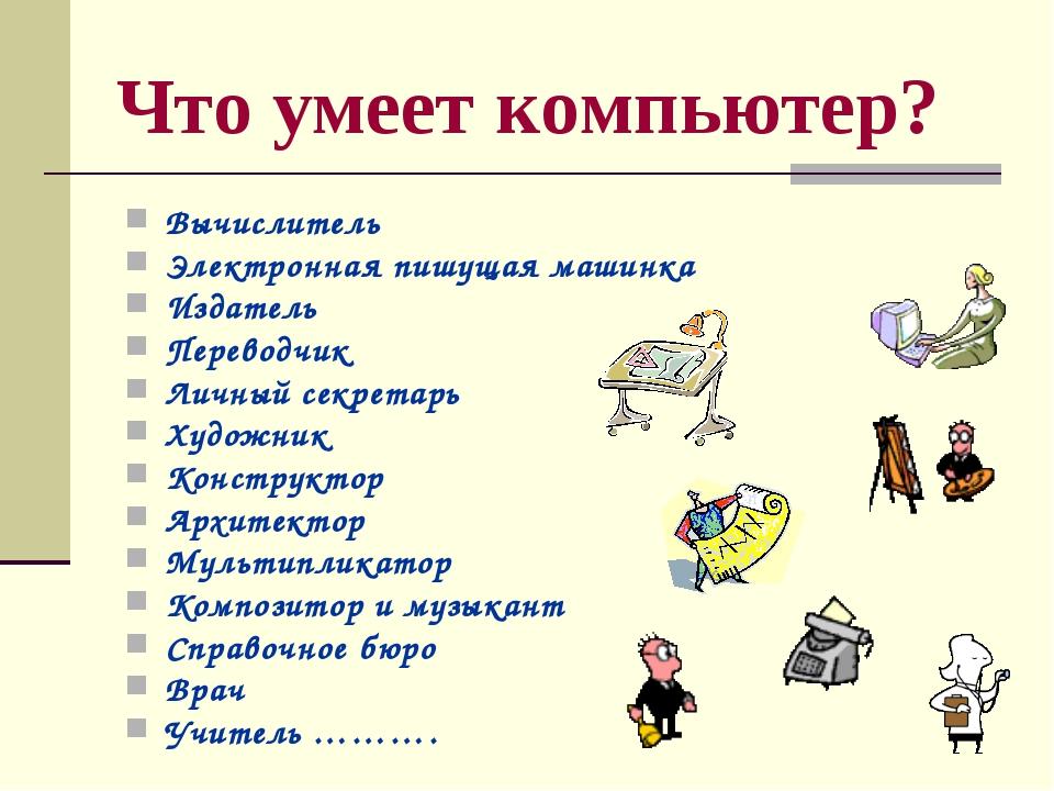 Что умеет компьютер? Вычислитель Электронная пишущая машинка Издатель Перевод...