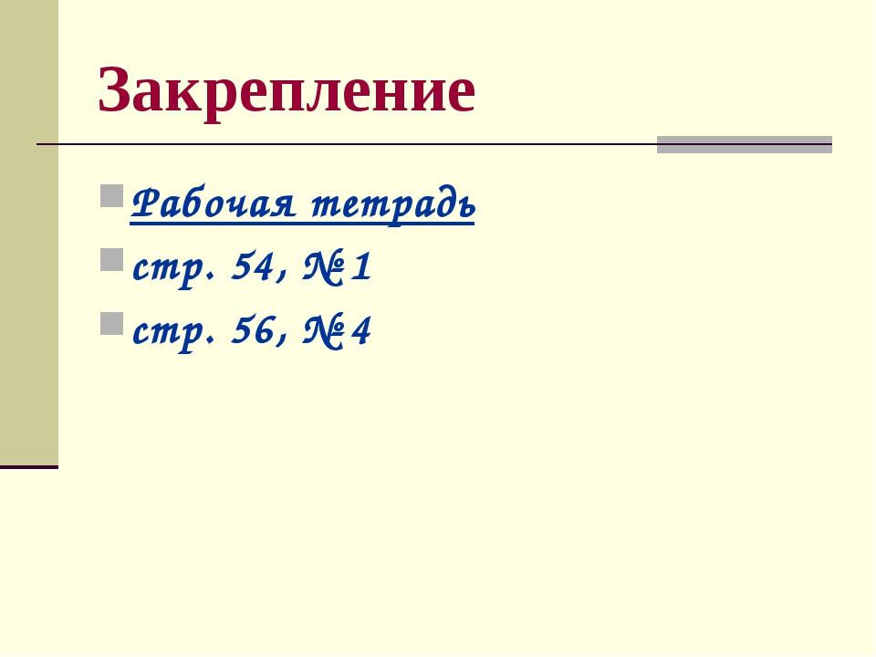 Закрепление Рабочая тетрадь стр. 54, № 1 стр. 56, № 4