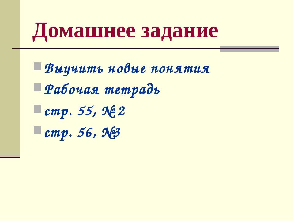 Домашнее задание Выучить новые понятия Рабочая тетрадь стр. 55, № 2 стр. 56, №3