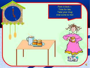 Five o'clock – Time for tea. Take your mug And come to me!