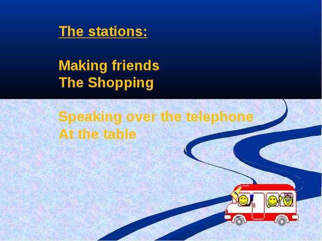The stations: Making friends The Shopping Speaking over the telephone At the...