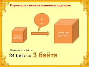 КРУПНАЯ ЕДИНИЦА 24 бита = МЕЛКАЯ ЕДИНИЦА : Перевод из мелких единиц в крупные