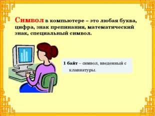 1 байт – символ, введенный с клавиатуры. Символ в компьютере – это любая букв