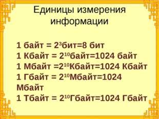 1 байт = 23бит=8 бит 1 Кбайт = 210байт=1024 байт 1 Мбайт =210Кбайт=1024 Кбайт