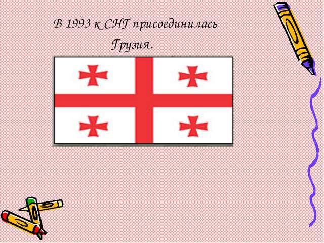 В 1993 к СНГ присоединилась Грузия.