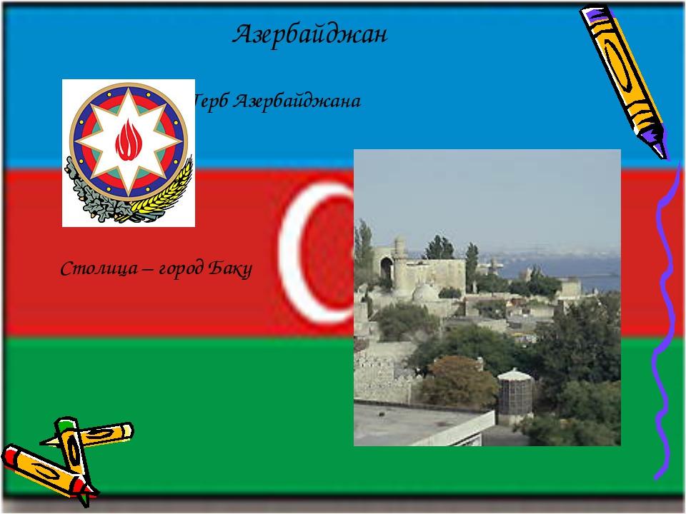 Азербайджан Герб Азербайджана Столица – город Баку