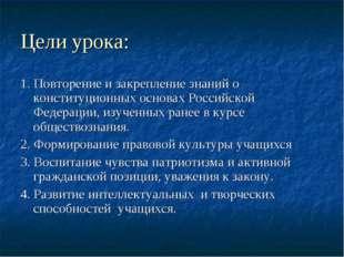 Цели урока: 1. Повторение и закрепление знаний о конституционных основах Росс