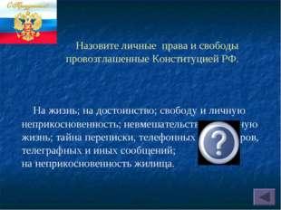 Назовите личные права и свободы провозглашенные Конституцией РФ. На жизнь; н