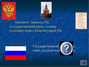 Государственный флаг, герб, гимн; русский язык; Москва. Назовите символы РФ,