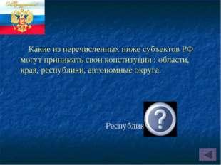 Республики. Какие из перечисленных ниже субъектов РФ могут принимать свои кон
