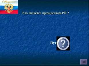 Кто является президентом РФ ? Путин В.В.
