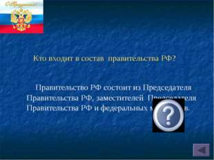 Кто входит в состав правительства РФ? Правительство РФ состоит из Председател