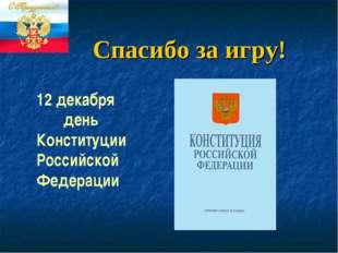 12 декабря день Конституции Российской Федерации Спасибо за игру!