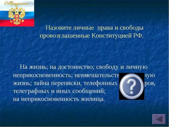 Назовите личные права и свободы провозглашенные Конституцией РФ. На жизнь; н...