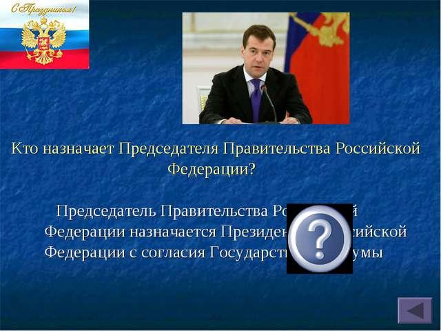 Кто назначает Председателя Правительства Российской Федерации? Председатель...
