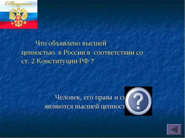 Что объявлено высшей ценностью в России в соответствии со ст. 2 Конституции...