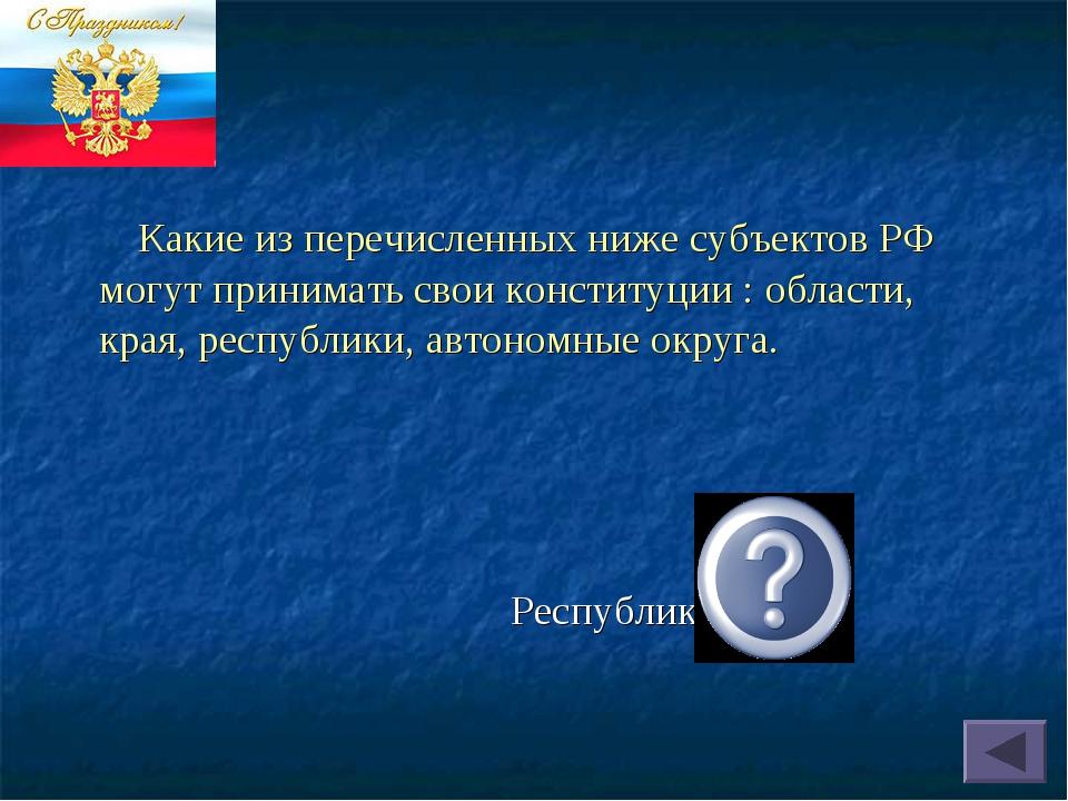 Республики. Какие из перечисленных ниже субъектов РФ могут принимать свои кон...
