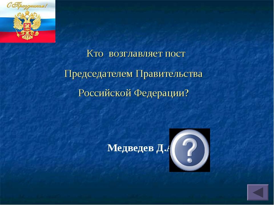 Кто возглавляет пост Председателем Правительства Российской Федерации? Медве...