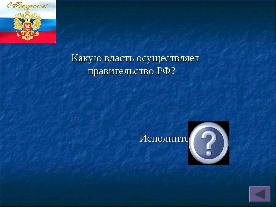 Какую власть осуществляет правительство РФ? Исполнительную.