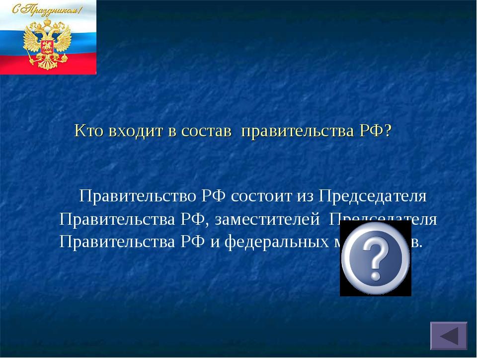 Кто входит в состав правительства РФ? Правительство РФ состоит из Председател...