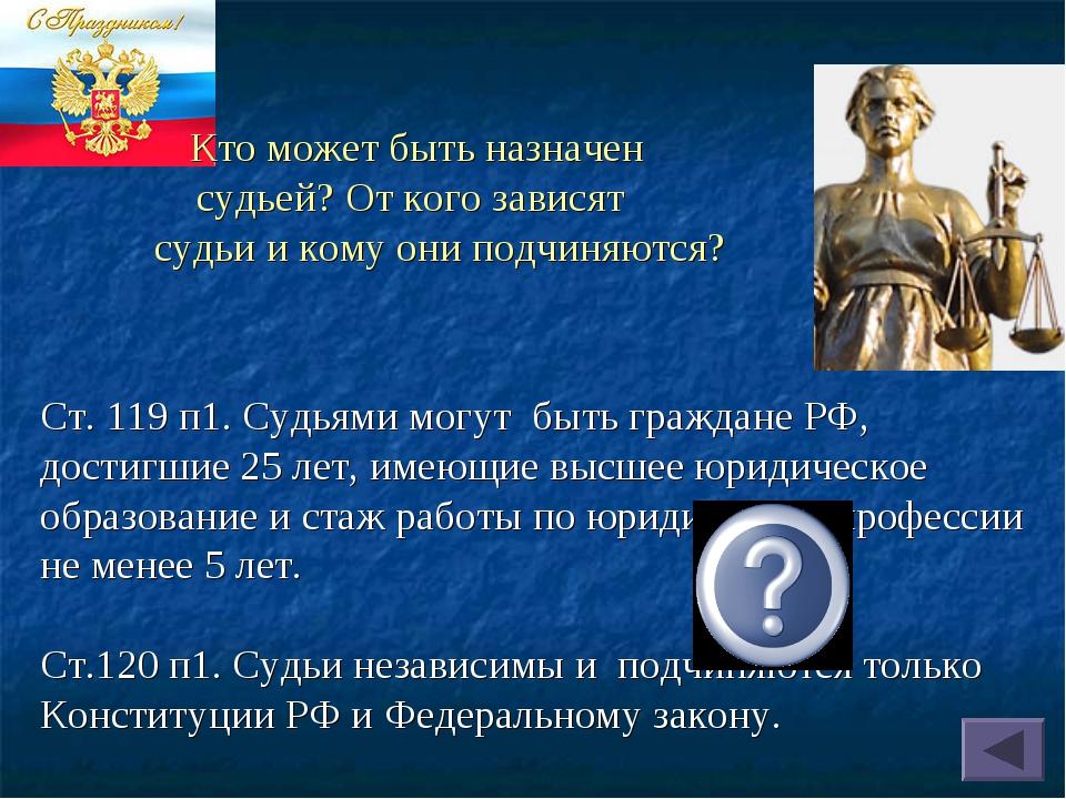Ст. 119 п1. Судьями могут быть граждане РФ, достигшие 25 лет, имеющие высшее...