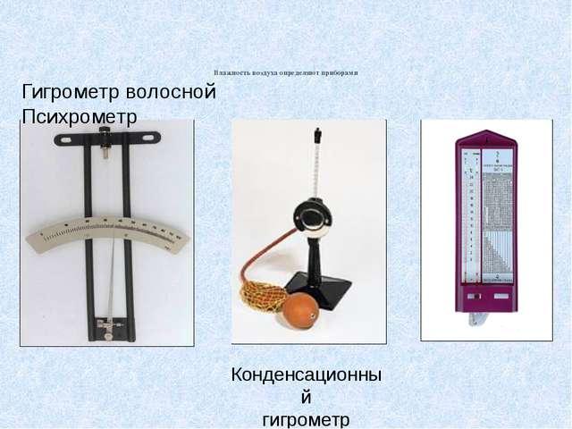 Влажность воздуха определяют приборами Конденсационный гигрометр Гигрометр в...