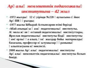 -1972 жылдың 12 сәуірінде №220 қаулысына сәйкес АрқПИ құрылды; -1977 жылы Ыбы