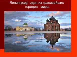 Ленинград!- один из красивейших городов мира.