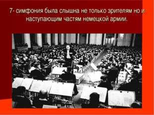 7- симфония была слышна не только зрителям но и наступающим частям немецкой а