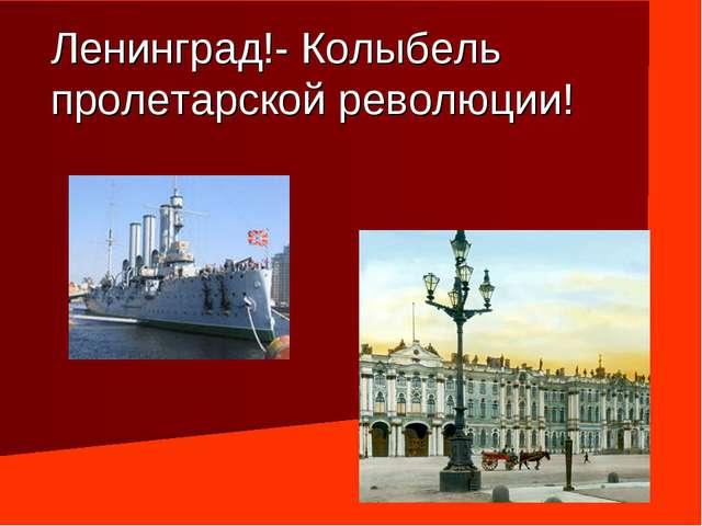 Ленинград!- Колыбель пролетарской революции!