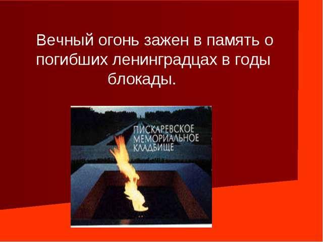 Вечный огонь зажен в память о погибших ленинградцах в годы блокады.
