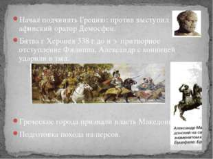 Начал подчинять Грецию: против выступил афинский оратор Демосфен. Битва г Хер