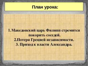 План урока: Македонский царь Филипп стремится покорить соседей. 2.Потеря Гре