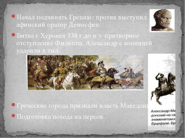 Начал подчинять Грецию: против выступил афинский оратор Демосфен. Битва г Хер...