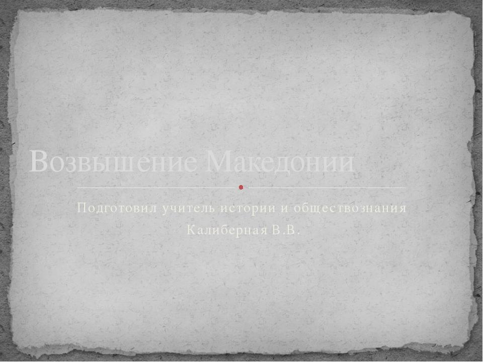 Подготовил учитель истории и обществознания Калиберная В.В. Возвышение Македо...