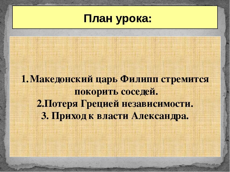 План урока: Македонский царь Филипп стремится покорить соседей. 2.Потеря Гре...