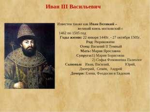 Известен также какИван Великий – великий князьмосковскийс 1462 по 1505 го