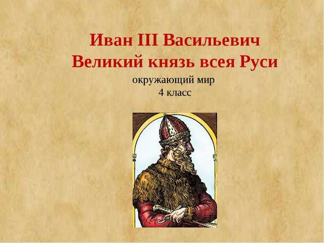 Иван III Васильевич Великий князь всея Руси окружающий мир 4 класс