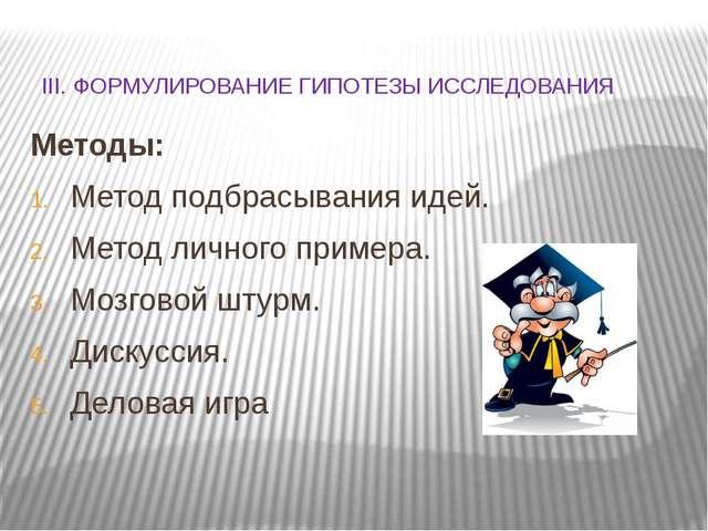 III. ФОРМУЛИРОВАНИЕ ГИПОТЕЗЫ ИССЛЕДОВАНИЯ Методы: Метод подбрасывания идей....