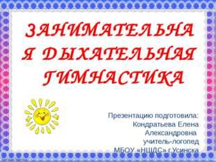 ЗАНИМАТЕЛЬНАЯ ДЫХАТЕЛЬНАЯ ГИМНАСТИКА Презентацию подготовила: Кондратьева Еле