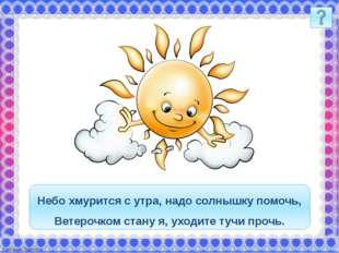 Небо хмурится с утра, надо солнышку помочь, Ветерочком стану я, уходите тучи