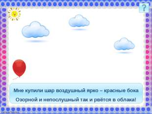 Мне купили шар воздушный ярко – красные бока Озорной и непослушный так и рвёт