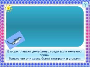 В море плавают дельфины, среди волн мелькают спины. Только что они здесь был
